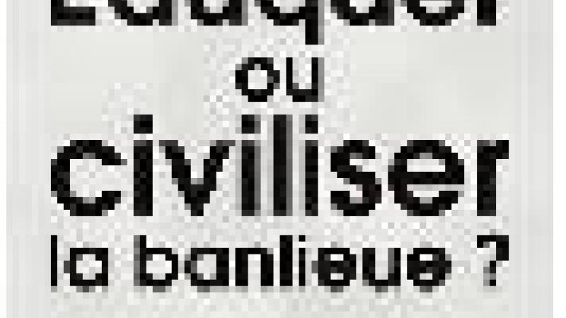 ÉDUQUER OU CIVILISER LA BANLIEUE ?
