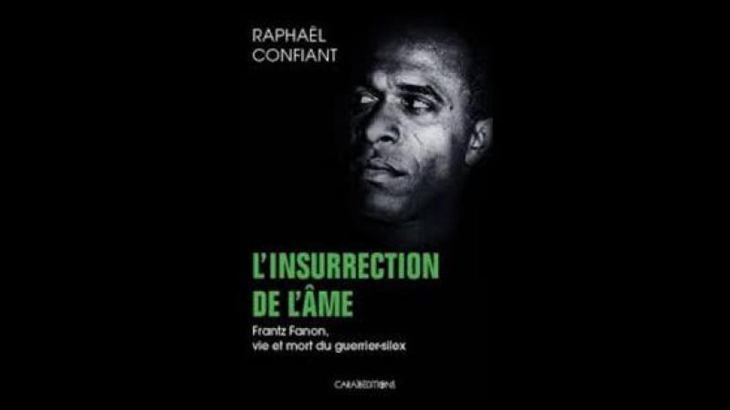 « L'Insurrection de l'âme. Frantz Fanon, vie et mort du guerrier-silex », de Raphaël Confiant